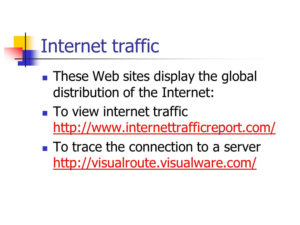 Internet traffic These Web sites display the global distribution of the Internet: To view internet traffic     To trace the connection to a server