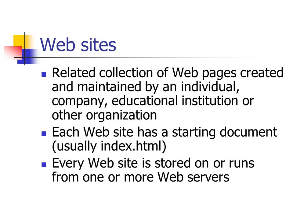 Web sites Related collection of Web pages created and maintained by an individual, company, educational institution or other organization Each Web site has a starting document (usually index.html) Every Web site is stored on or runs from one or more Web servers