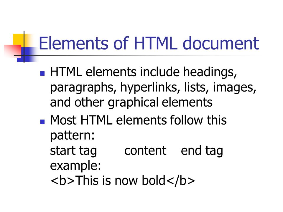 Elements of HTML document HTML elements include headings, paragraphs, hyperlinks, lists, images, and other graphical elements Most HTML elements follow this pattern: start tagcontentend tag example: This is now bold