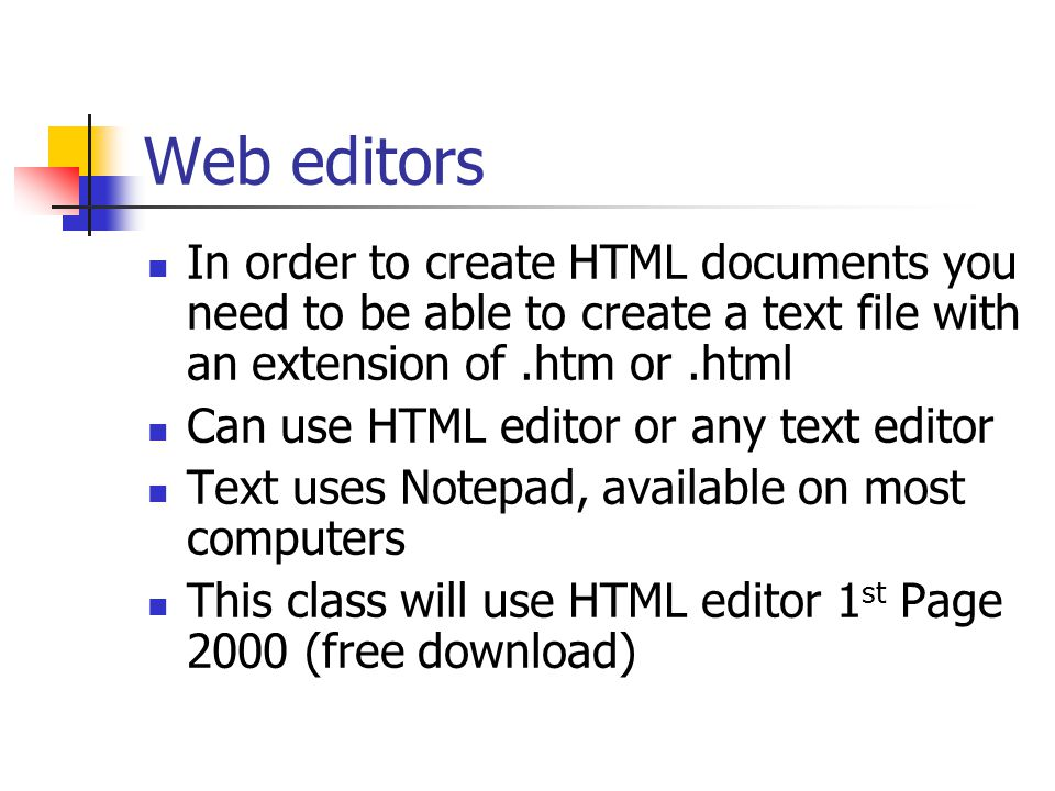 Web editors In order to create HTML documents you need to be able to create a text file with an extension of.htm or.html Can use HTML editor or any text editor Text uses Notepad, available on most computers This class will use HTML editor 1 st Page 2000 (free download)