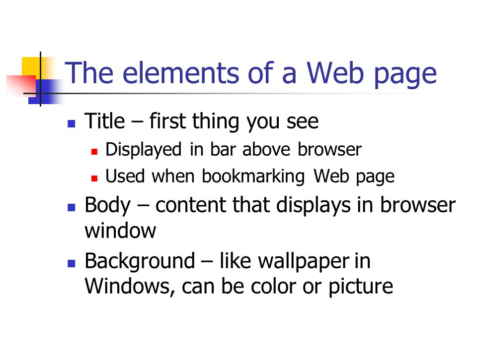 The elements of a Web page Title – first thing you see Displayed in bar above browser Used when bookmarking Web page Body – content that displays in browser window Background – like wallpaper in Windows, can be color or picture