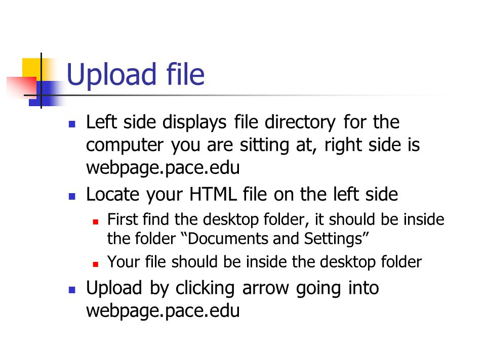 Upload file Left side displays file directory for the computer you are sitting at, right side is webpage.pace.edu Locate your HTML file on the left side First find the desktop folder, it should be inside the folder Documents and Settings Your file should be inside the desktop folder Upload by clicking arrow going into webpage.pace.edu