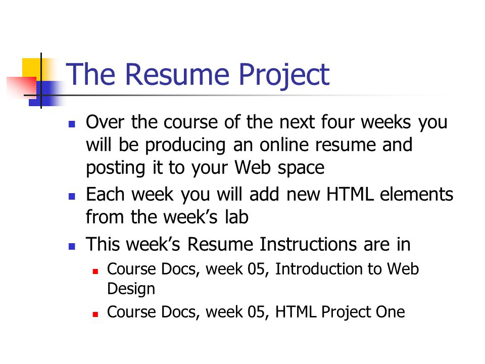 The Resume Project Over the course of the next four weeks you will be producing an online resume and posting it to your Web space Each week you will add new HTML elements from the week's lab This week's Resume Instructions are in Course Docs, week 05, Introduction to Web Design Course Docs, week 05, HTML Project One