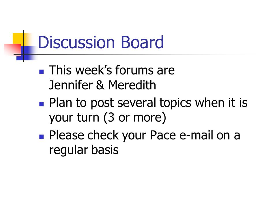 Discussion Board This week's forums are Jennifer & Meredith Plan to post several topics when it is your turn (3 or more) Please check your Pace  on a regular basis