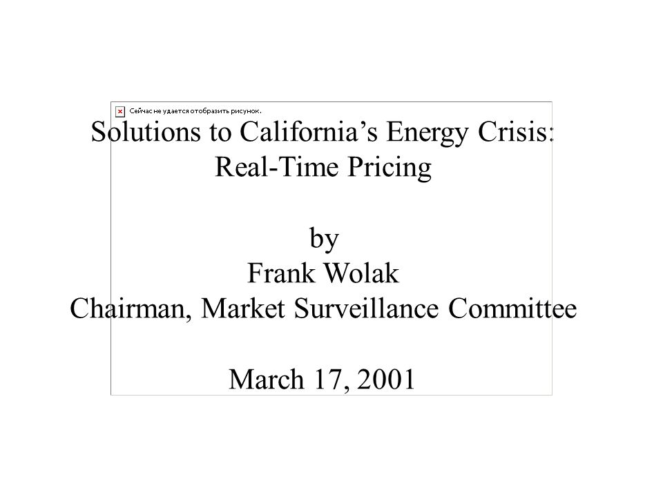 Solutions to California's Energy Crisis: Real-Time Pricing by Frank Wolak Chairman, Market Surveillance Committee March 17, 2001