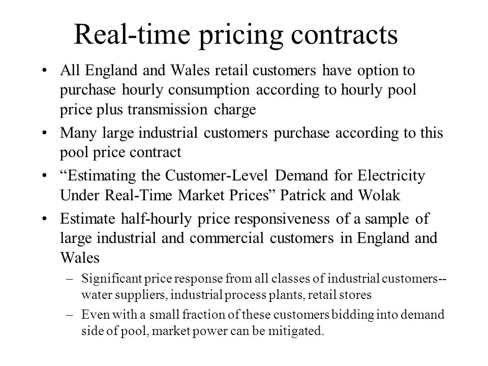 Real-time pricing contracts All England and Wales retail customers have option to purchase hourly consumption according to hourly pool price plus transmission charge Many large industrial customers purchase according to this pool price contract Estimating the Customer-Level Demand for Electricity Under Real-Time Market Prices Patrick and Wolak Estimate half-hourly price responsiveness of a sample of large industrial and commercial customers in England and Wales –Significant price response from all classes of industrial customers-- water suppliers, industrial process plants, retail stores –Even with a small fraction of these customers bidding into demand side of pool, market power can be mitigated.