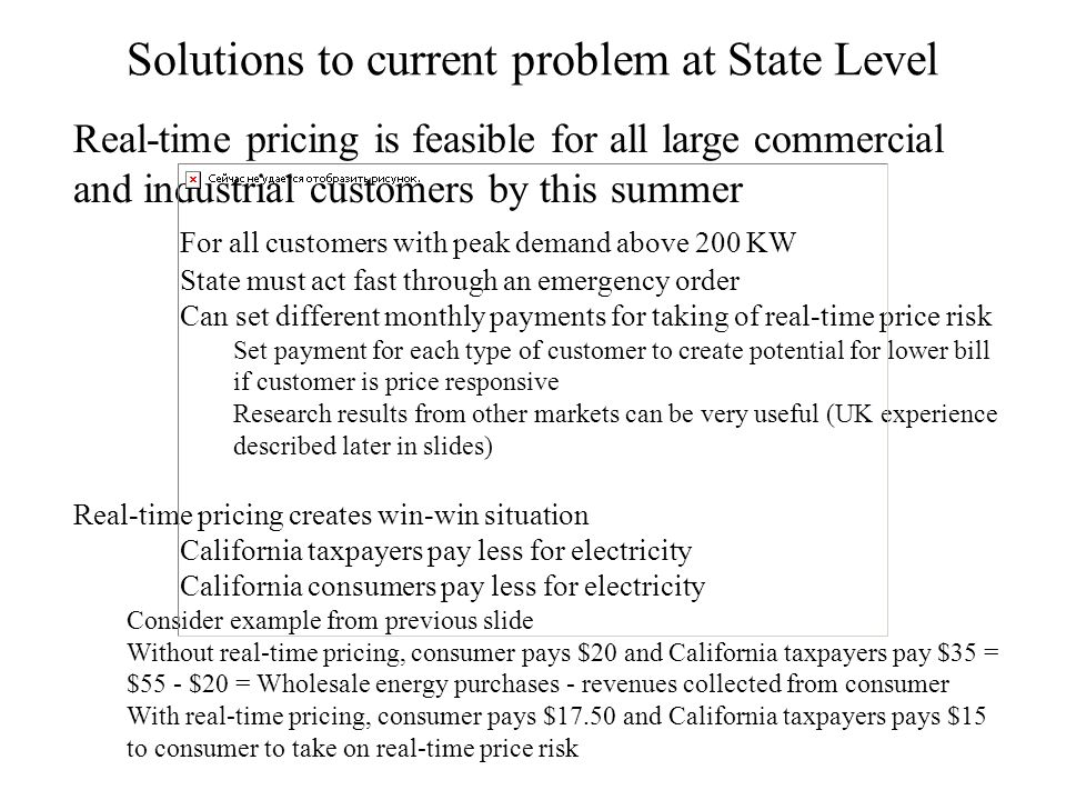 Real-time pricing is feasible for all large commercial and industrial customers by this summer For all customers with peak demand above 200 KW State must act fast through an emergency order Can set different monthly payments for taking of real-time price risk Set payment for each type of customer to create potential for lower bill if customer is price responsive Research results from other markets can be very useful (UK experience described later in slides) Real-time pricing creates win-win situation California taxpayers pay less for electricity California consumers pay less for electricity Consider example from previous slide Without real-time pricing, consumer pays $20 and California taxpayers pay $35 = $55 - $20 = Wholesale energy purchases - revenues collected from consumer With real-time pricing, consumer pays $17.50 and California taxpayers pays $15 to consumer to take on real-time price risk Solutions to current problem at State Level