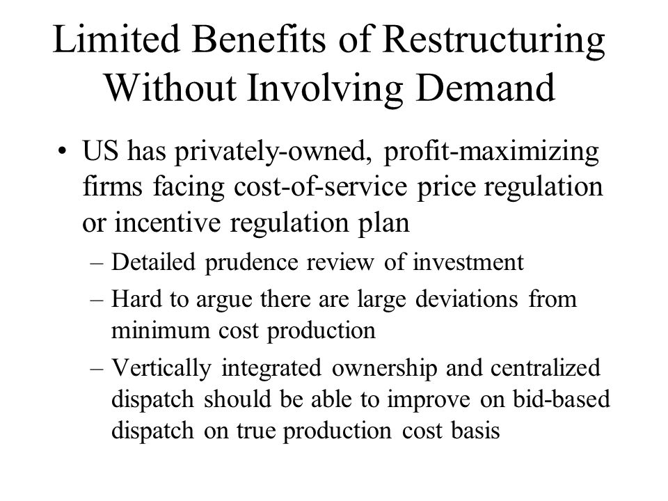 Limited Benefits of Restructuring Without Involving Demand US has privately-owned, profit-maximizing firms facing cost-of-service price regulation or incentive regulation plan –Detailed prudence review of investment –Hard to argue there are large deviations from minimum cost production –Vertically integrated ownership and centralized dispatch should be able to improve on bid-based dispatch on true production cost basis