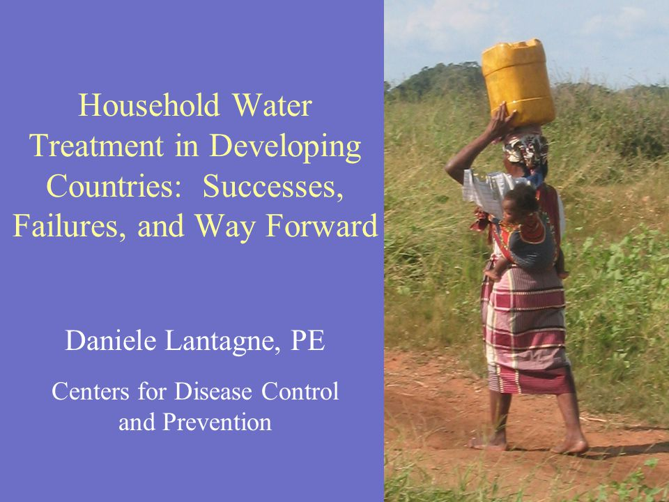 Daniele Lantagne, PE Centers for Disease Control and Prevention Household Water Treatment in Developing Countries: Successes, Failures, and Way Forward