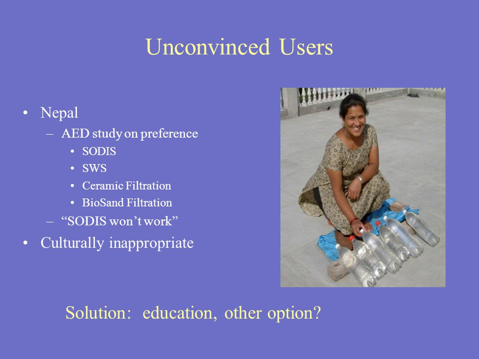 Unconvinced Users Nepal –AED study on preference SODIS SWS Ceramic Filtration BioSand Filtration – SODIS won't work Culturally inappropriate Solution: education, other option