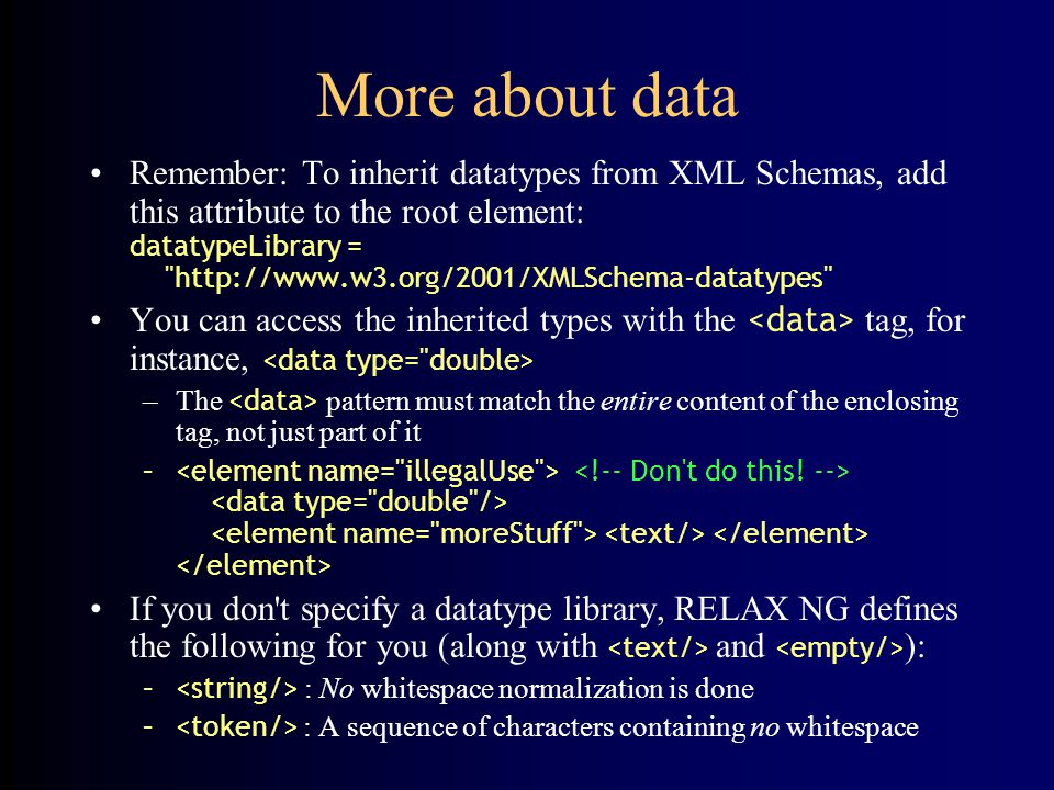 More about data Remember: To inherit datatypes from XML Schemas, add this attribute to the root element: datatypeLibrary =   You can access the inherited types with the tag, for instance, –The pattern must match the entire content of the enclosing tag, not just part of it – If you don t specify a datatype library, RELAX NG defines the following for you (along with and ): – : No whitespace normalization is done – : A sequence of characters containing no whitespace