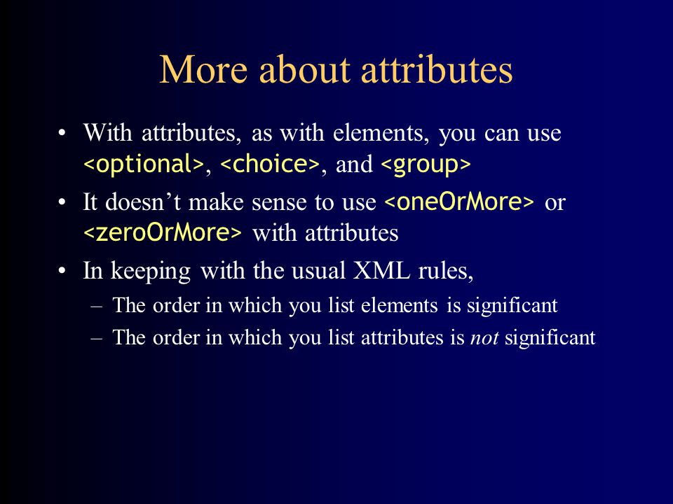 More about attributes With attributes, as with elements, you can use,, and It doesn't make sense to use or with attributes In keeping with the usual XML rules, –The order in which you list elements is significant –The order in which you list attributes is not significant