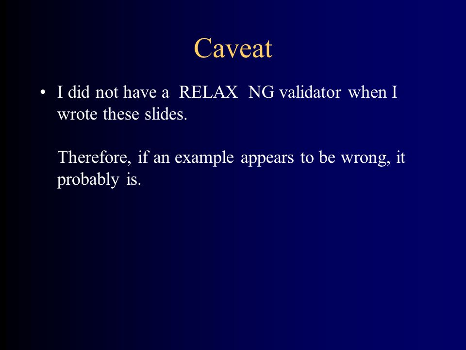 Caveat I did not have a RELAX NG validator when I wrote these slides.