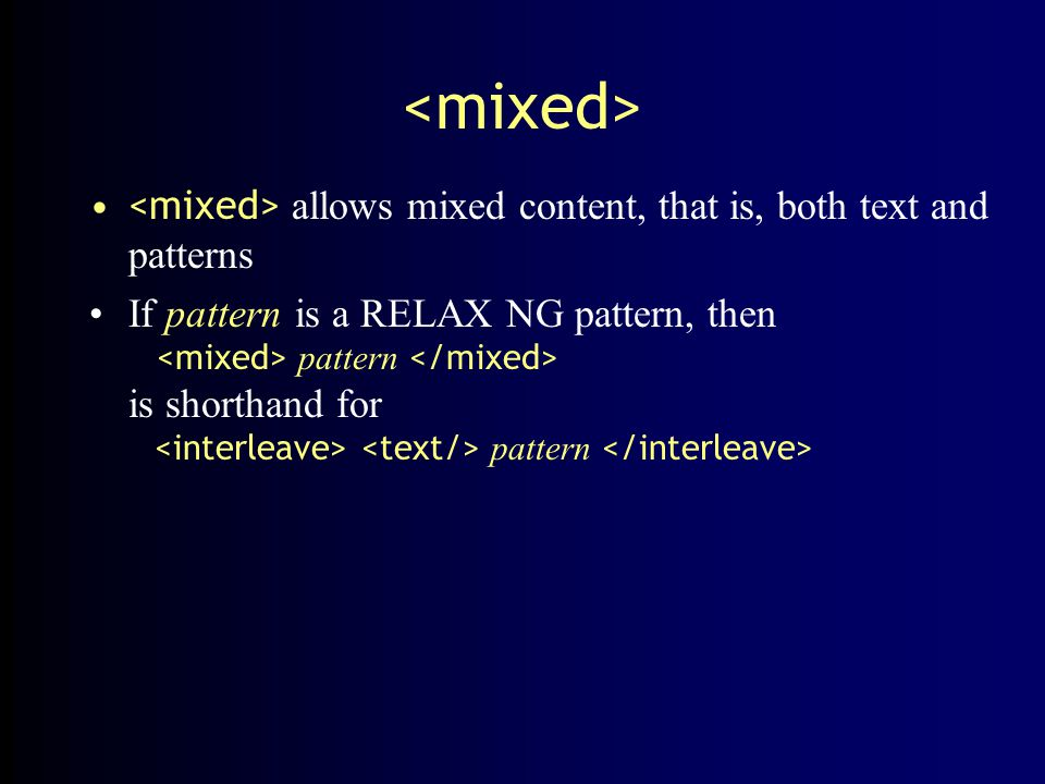 allows mixed content, that is, both text and patterns If pattern is a RELAX NG pattern, then pattern is shorthand for pattern