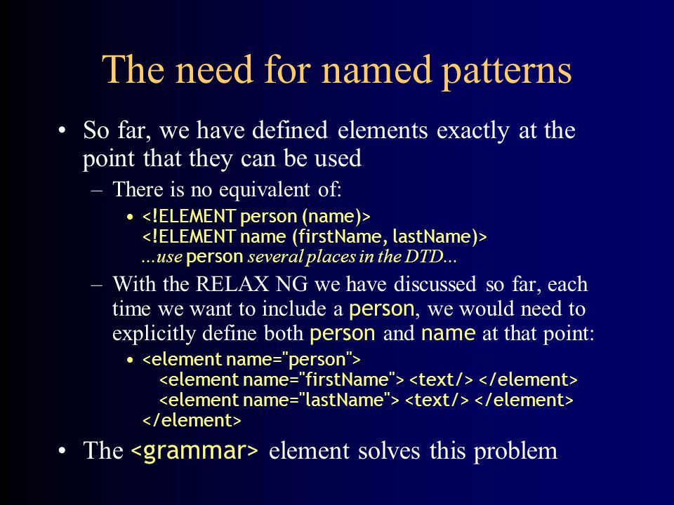 The need for named patterns So far, we have defined elements exactly at the point that they can be used –There is no equivalent of:...use person several places in the DTD...