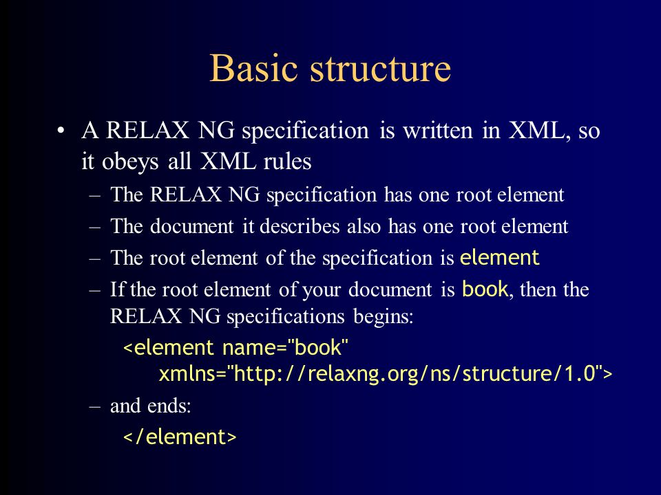 Basic structure A RELAX NG specification is written in XML, so it obeys all XML rules –The RELAX NG specification has one root element –The document it describes also has one root element –The root element of the specification is element –If the root element of your document is book, then the RELAX NG specifications begins: –and ends: