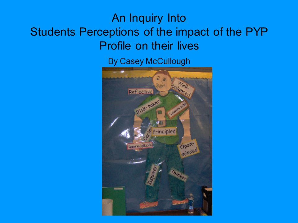 An Inquiry Into Students Perceptions of the impact of the PYP Profile on their lives By Casey McCullough