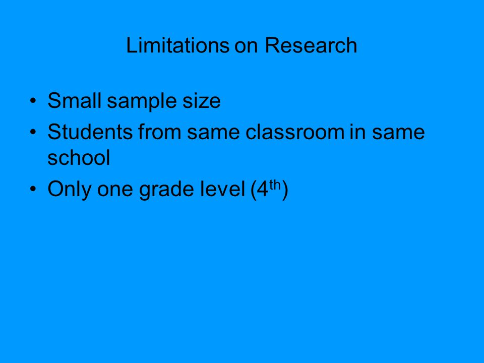 Limitations on Research Small sample size Students from same classroom in same school Only one grade level (4 th )