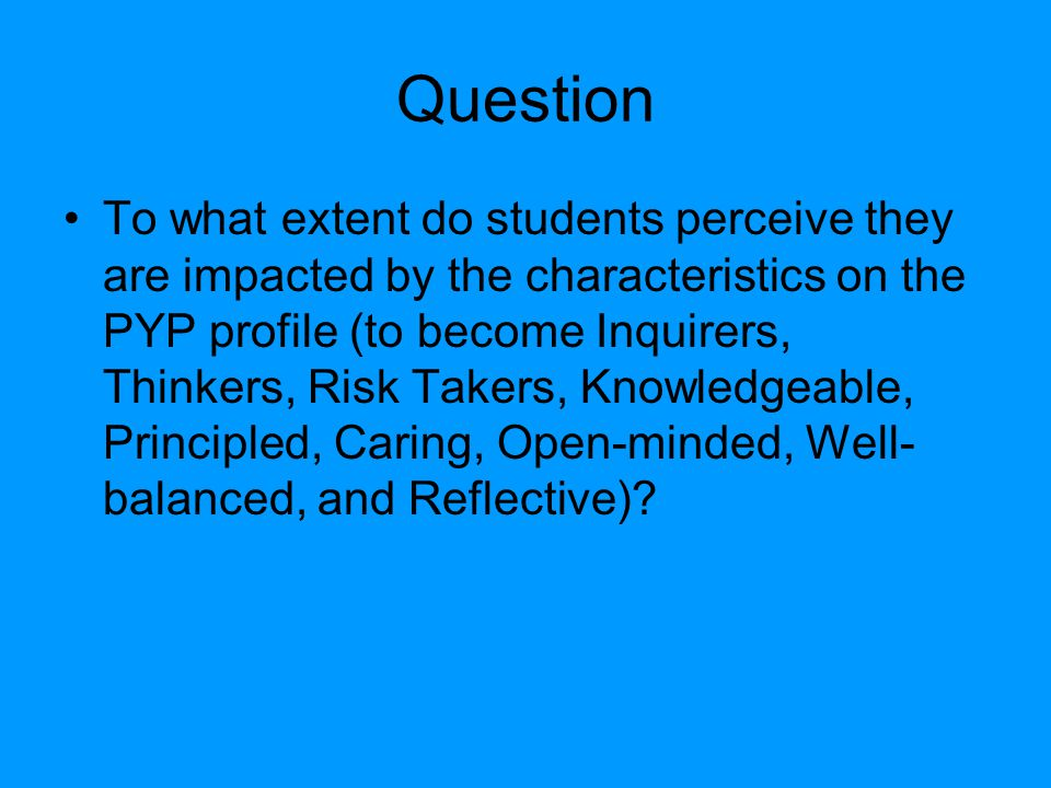 Question To what extent do students perceive they are impacted by the characteristics on the PYP profile (to become Inquirers, Thinkers, Risk Takers, Knowledgeable, Principled, Caring, Open-minded, Well- balanced, and Reflective)