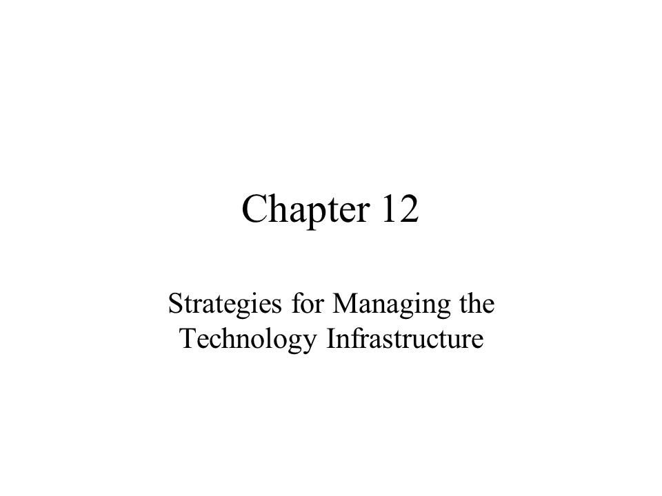 Chapter 12 Strategies for Managing the Technology Infrastructure