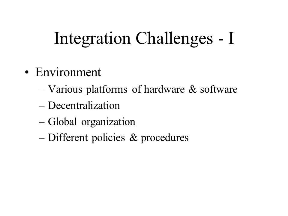 Integration Challenges - I Environment –Various platforms of hardware & software –Decentralization –Global organization –Different policies & procedures