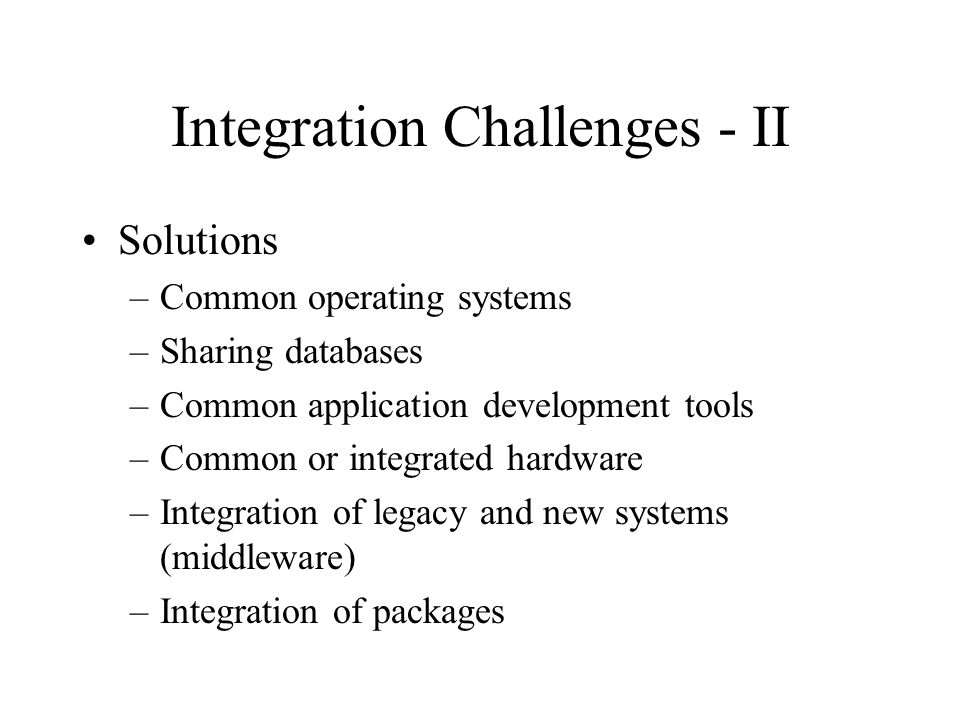 Integration Challenges - II Solutions –Common operating systems –Sharing databases –Common application development tools –Common or integrated hardware –Integration of legacy and new systems (middleware) –Integration of packages