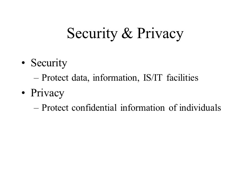 Security & Privacy Security –Protect data, information, IS/IT facilities Privacy –Protect confidential information of individuals