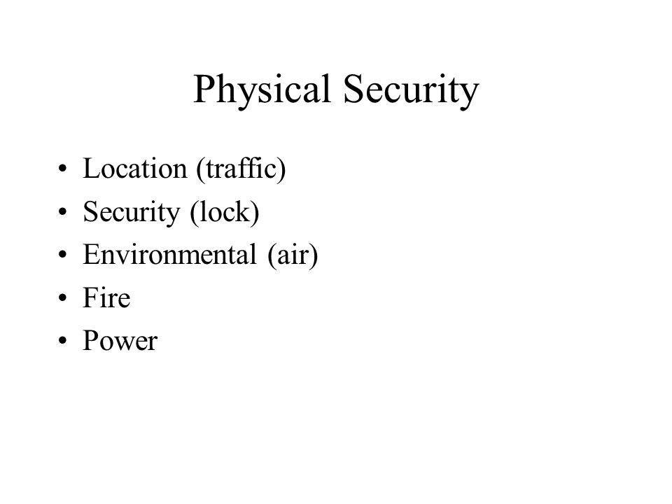 Physical Security Location (traffic) Security (lock) Environmental (air) Fire Power