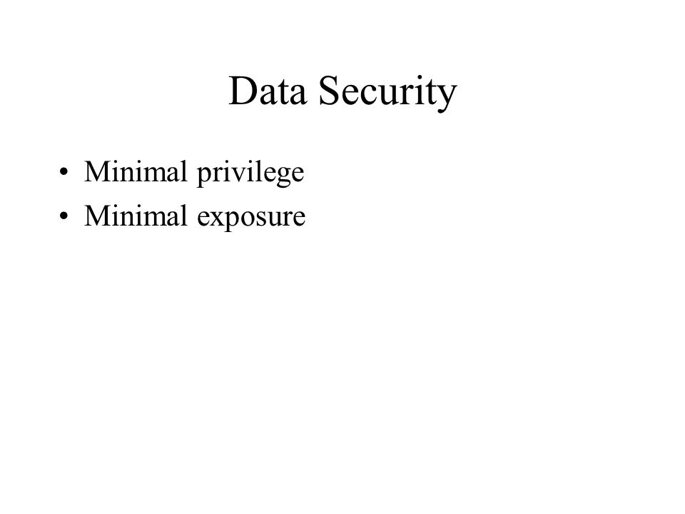 Data Security Minimal privilege Minimal exposure