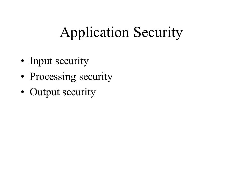 Application Security Input security Processing security Output security