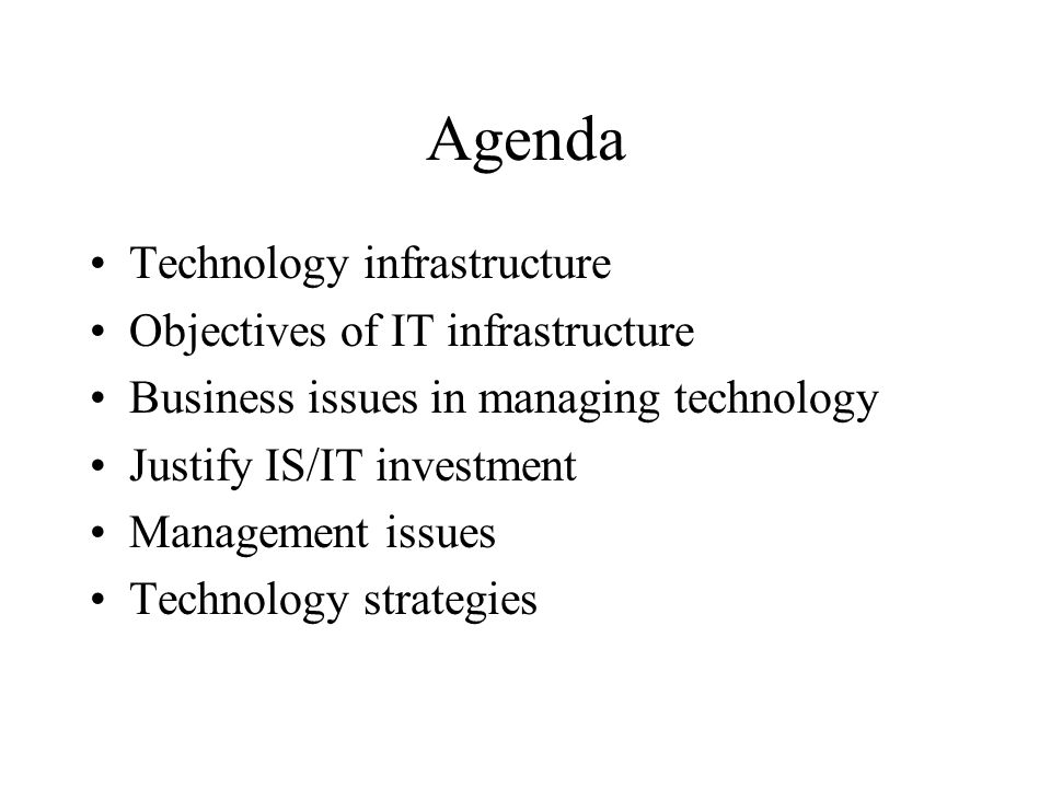 Agenda Technology infrastructure Objectives of IT infrastructure Business issues in managing technology Justify IS/IT investment Management issues Technology strategies
