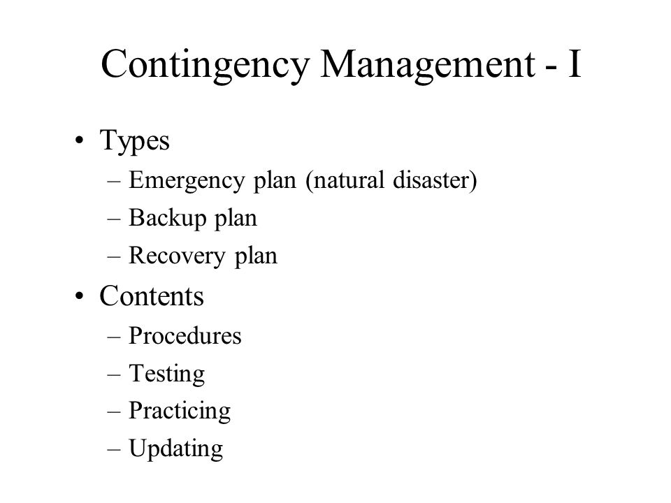 Contingency Management - I Types –Emergency plan (natural disaster) –Backup plan –Recovery plan Contents –Procedures –Testing –Practicing –Updating