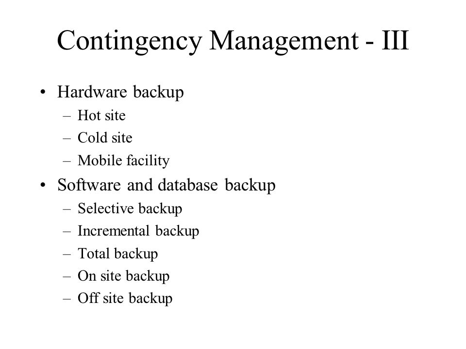 Contingency Management - III Hardware backup –Hot site –Cold site –Mobile facility Software and database backup –Selective backup –Incremental backup –Total backup –On site backup –Off site backup