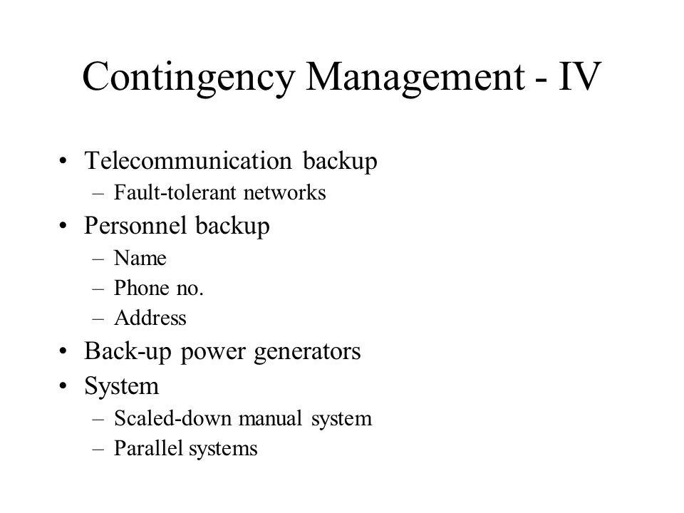 Contingency Management - IV Telecommunication backup –Fault-tolerant networks Personnel backup –Name –Phone no.