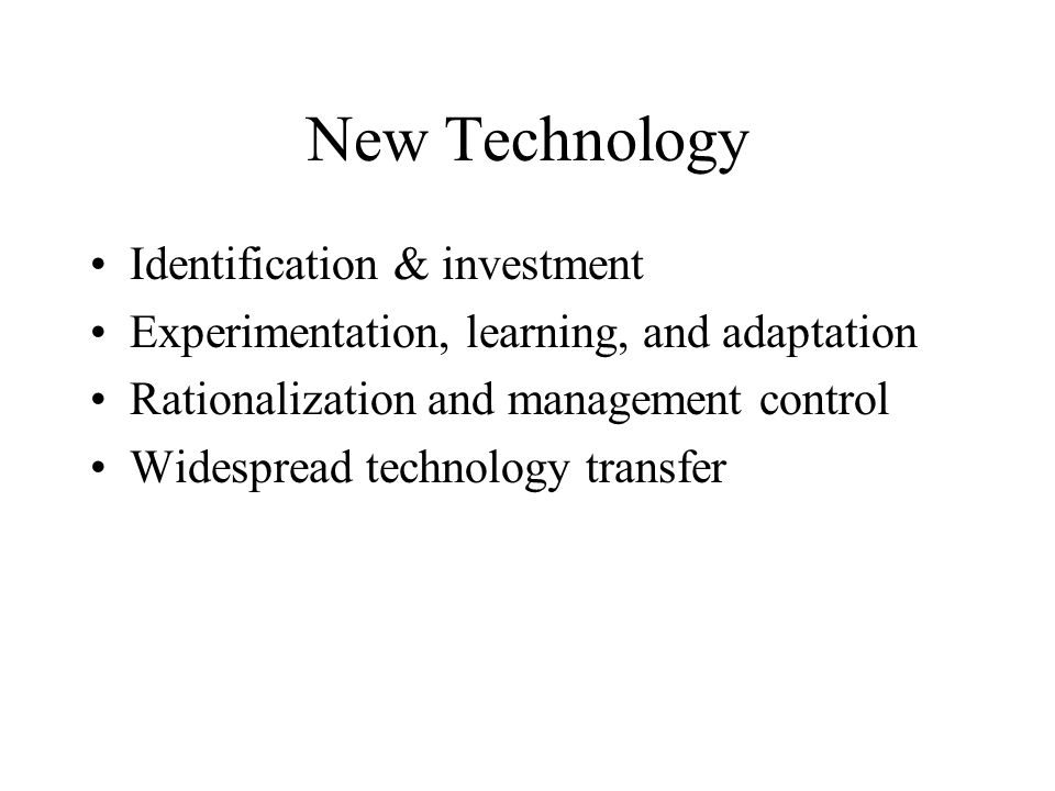 New Technology Identification & investment Experimentation, learning, and adaptation Rationalization and management control Widespread technology transfer