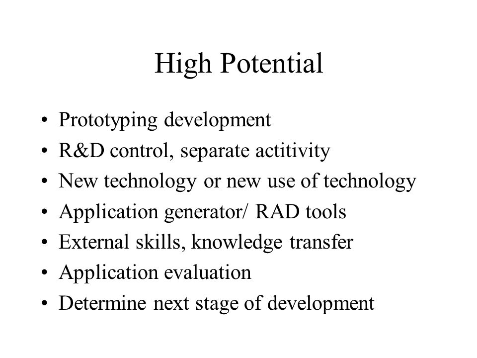 High Potential Prototyping development R&D control, separate actitivity New technology or new use of technology Application generator/ RAD tools External skills, knowledge transfer Application evaluation Determine next stage of development