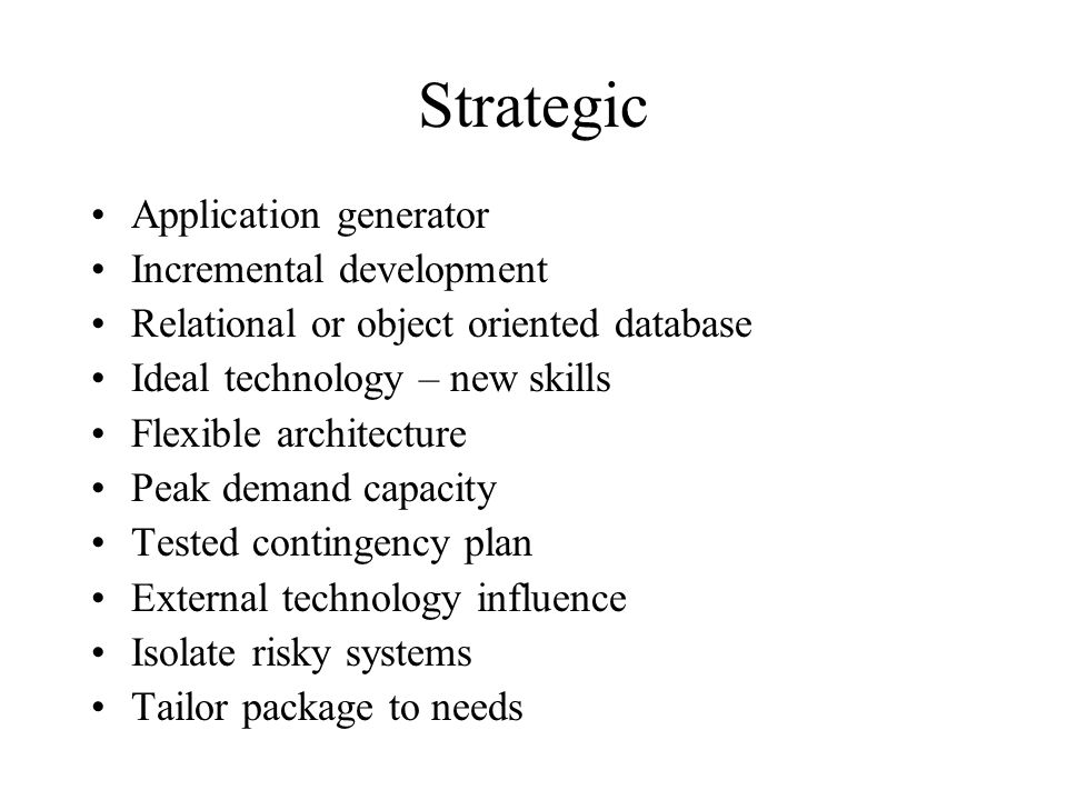 Strategic Application generator Incremental development Relational or object oriented database Ideal technology – new skills Flexible architecture Peak demand capacity Tested contingency plan External technology influence Isolate risky systems Tailor package to needs