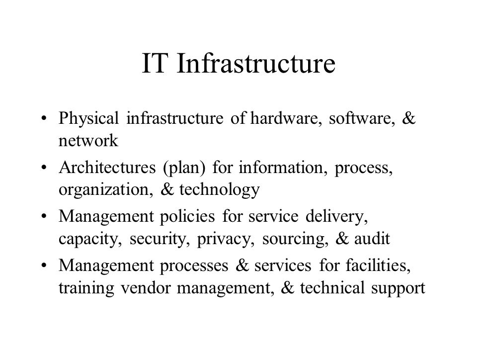 IT Infrastructure Physical infrastructure of hardware, software, & network Architectures (plan) for information, process, organization, & technology Management policies for service delivery, capacity, security, privacy, sourcing, & audit Management processes & services for facilities, training vendor management, & technical support
