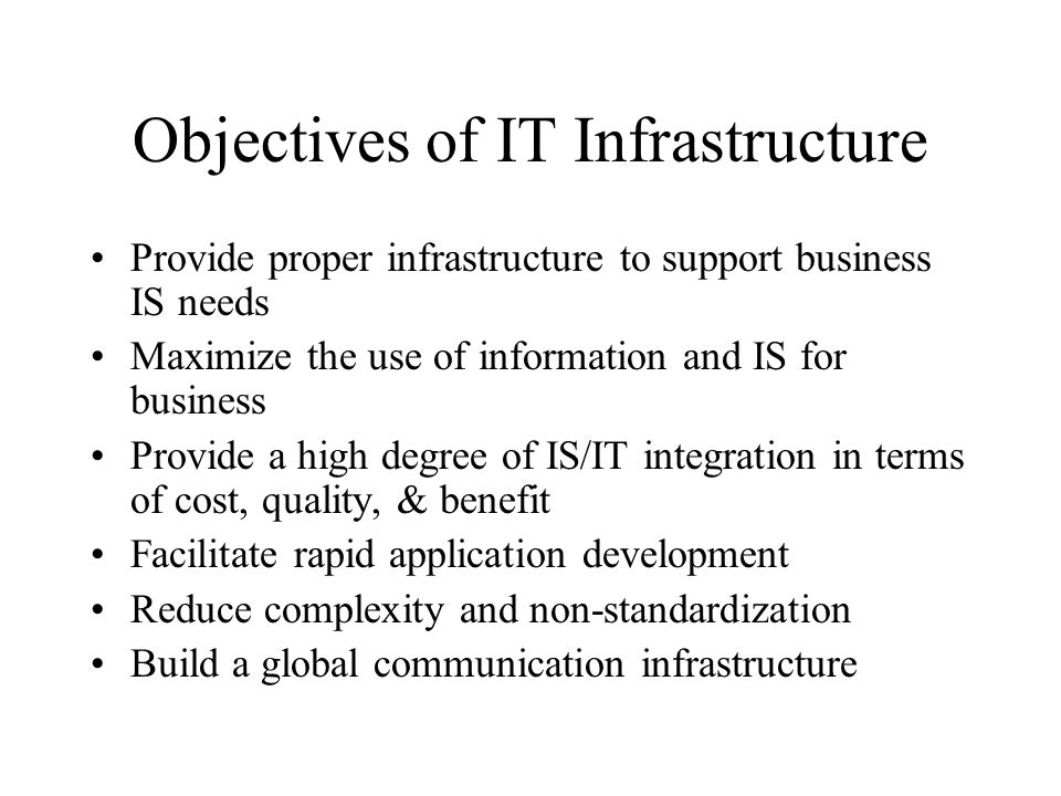 Objectives of IT Infrastructure Provide proper infrastructure to support business IS needs Maximize the use of information and IS for business Provide a high degree of IS/IT integration in terms of cost, quality, & benefit Facilitate rapid application development Reduce complexity and non-standardization Build a global communication infrastructure