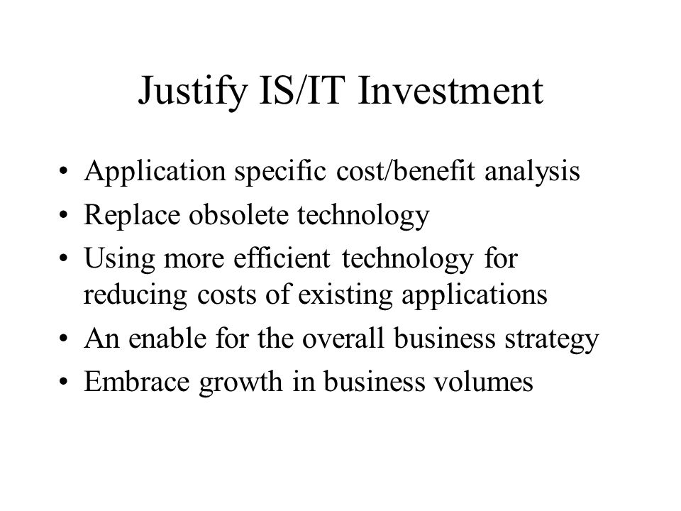 Justify IS/IT Investment Application specific cost/benefit analysis Replace obsolete technology Using more efficient technology for reducing costs of existing applications An enable for the overall business strategy Embrace growth in business volumes