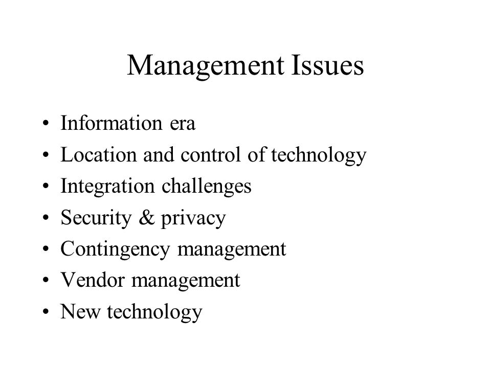 Management Issues Information era Location and control of technology Integration challenges Security & privacy Contingency management Vendor management New technology