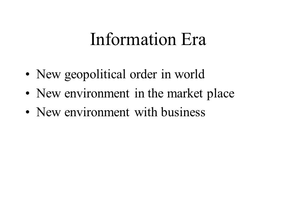 Information Era New geopolitical order in world New environment in the market place New environment with business
