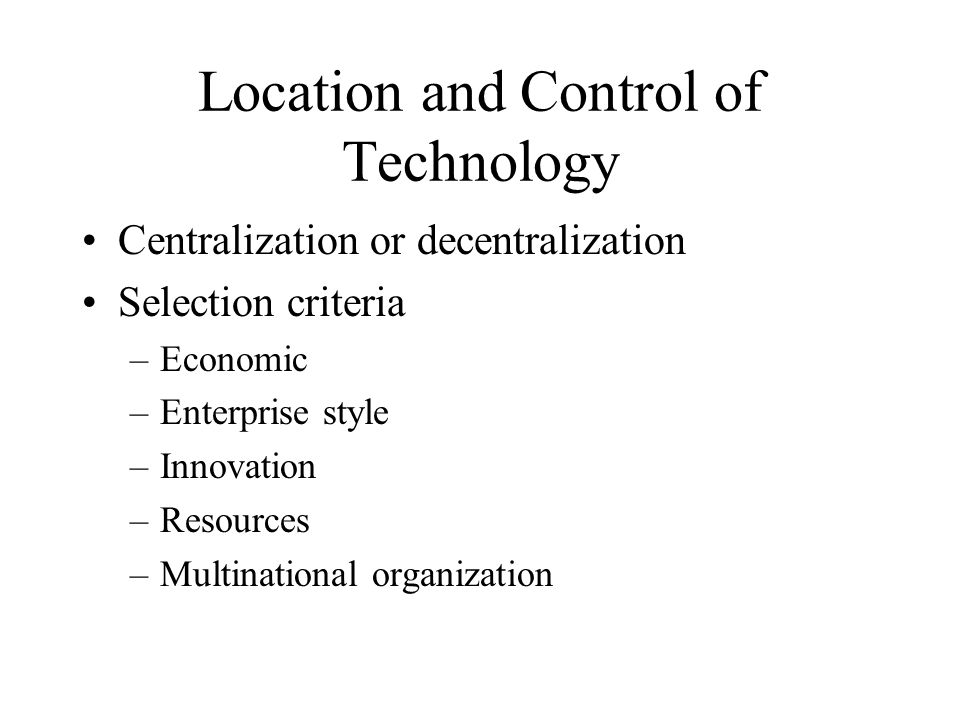 Location and Control of Technology Centralization or decentralization Selection criteria –Economic –Enterprise style –Innovation –Resources –Multinational organization