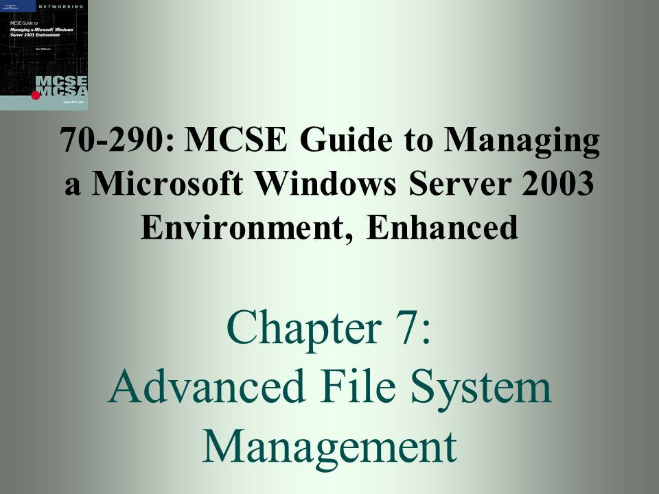 70-290: MCSE Guide to Managing a Microsoft Windows Server 2003 Environment, Enhanced Chapter 7: Advanced File System Management