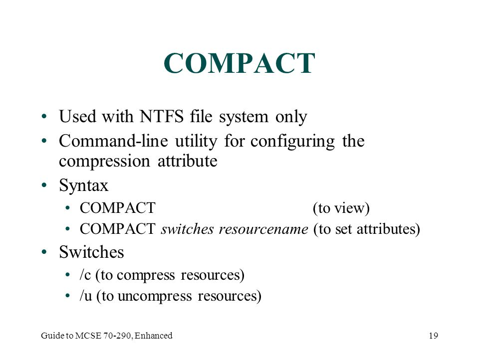 Guide to MCSE , Enhanced19 COMPACT Used with NTFS file system only Command-line utility for configuring the compression attribute Syntax COMPACT (to view) COMPACT switches resourcename (to set attributes) Switches /c (to compress resources) /u (to uncompress resources)