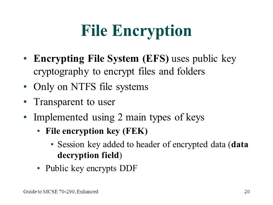 Guide to MCSE , Enhanced20 File Encryption Encrypting File System (EFS) uses public key cryptography to encrypt files and folders Only on NTFS file systems Transparent to user Implemented using 2 main types of keys File encryption key (FEK) Session key added to header of encrypted data (data decryption field) Public key encrypts DDF