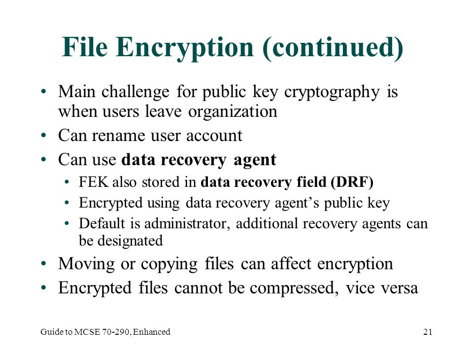 Guide to MCSE , Enhanced21 File Encryption (continued) Main challenge for public key cryptography is when users leave organization Can rename user account Can use data recovery agent FEK also stored in data recovery field (DRF) Encrypted using data recovery agent's public key Default is administrator, additional recovery agents can be designated Moving or copying files can affect encryption Encrypted files cannot be compressed, vice versa