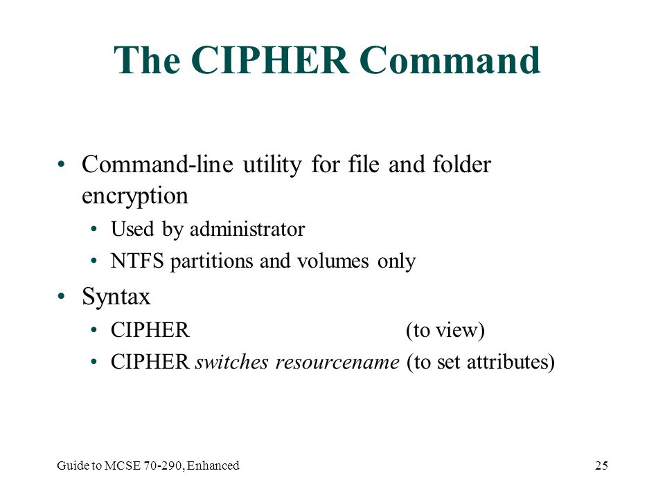 Guide to MCSE , Enhanced25 The CIPHER Command Command-line utility for file and folder encryption Used by administrator NTFS partitions and volumes only Syntax CIPHER (to view) CIPHER switches resourcename (to set attributes)