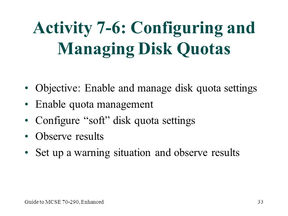 Guide to MCSE , Enhanced33 Activity 7-6: Configuring and Managing Disk Quotas Objective: Enable and manage disk quota settings Enable quota management Configure soft disk quota settings Observe results Set up a warning situation and observe results