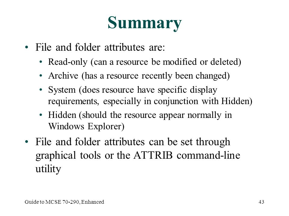 Guide to MCSE , Enhanced43 Summary File and folder attributes are: Read-only (can a resource be modified or deleted) Archive (has a resource recently been changed) System (does resource have specific display requirements, especially in conjunction with Hidden) Hidden (should the resource appear normally in Windows Explorer) File and folder attributes can be set through graphical tools or the ATTRIB command-line utility